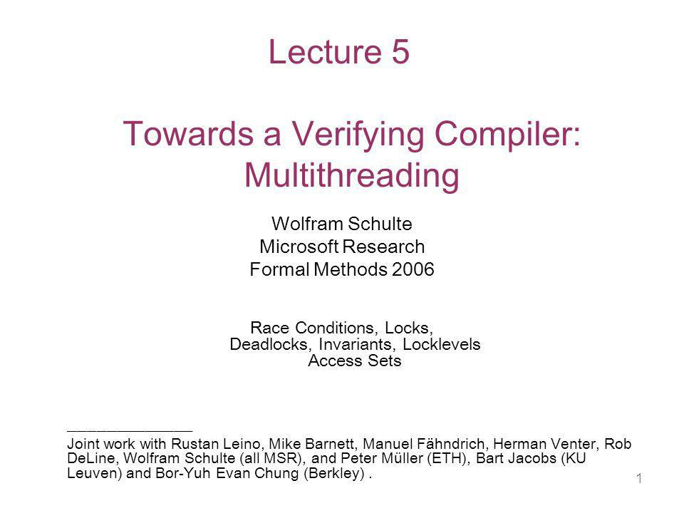 1 Lecture 5 Towards a Verifying Compiler: Multithreading Wolfram Schulte Microsoft Research Formal Methods 2006 Race Conditions, Locks, Deadlocks, Invariants, Locklevels Access Sets _____________ Joint work with Rustan Leino, Mike Barnett, Manuel Fähndrich, Herman Venter, Rob DeLine, Wolfram Schulte (all MSR), and Peter Müller (ETH), Bart Jacobs (KU Leuven) and Bor-Yuh Evan Chung (Berkley).