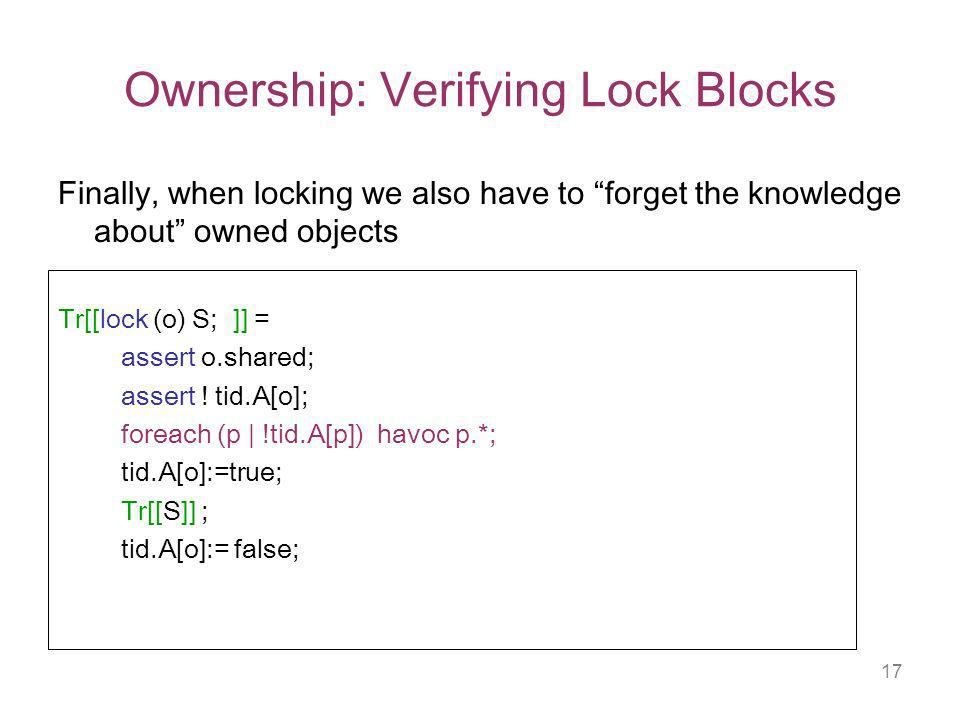 17 Ownership: Verifying Lock Blocks Finally, when locking we also have to forget the knowledge about owned objects Tr[[lock (o) S; ]] = assert o.shared; assert .