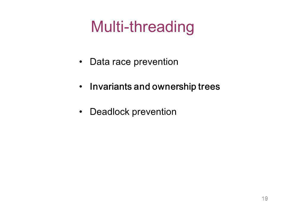 19 Multi-threading Data race prevention Invariants and ownership trees Deadlock prevention