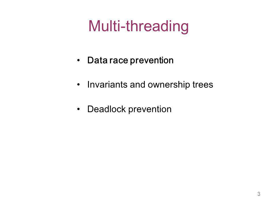 3 Multi-threading Data race prevention Invariants and ownership trees Deadlock prevention