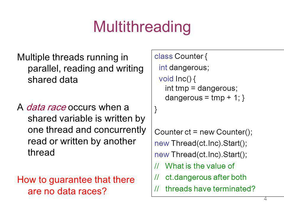 4 Multithreading Multiple threads running in parallel, reading and writing shared data A data race occurs when a shared variable is written by one thread and concurrently read or written by another thread How to guarantee that there are no data races.