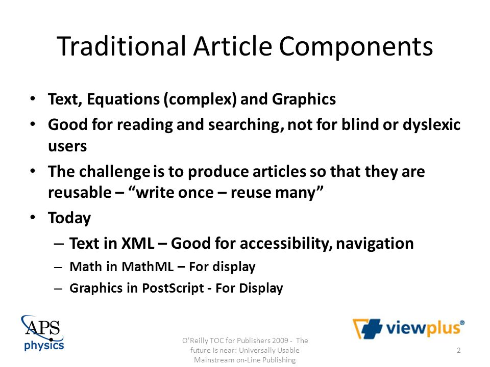 Traditional Article Components Text, Equations (complex) and Graphics Good for reading and searching, not for blind or dyslexic users The challenge is to produce articles so that they are reusable – write once – reuse many Today – Text in XML – Good for accessibility, navigation – Math in MathML – For display – Graphics in PostScript - For Display O Reilly TOC for Publishers 2009 - The future is near: Universally Usable Mainstream on-Line Publishing 2