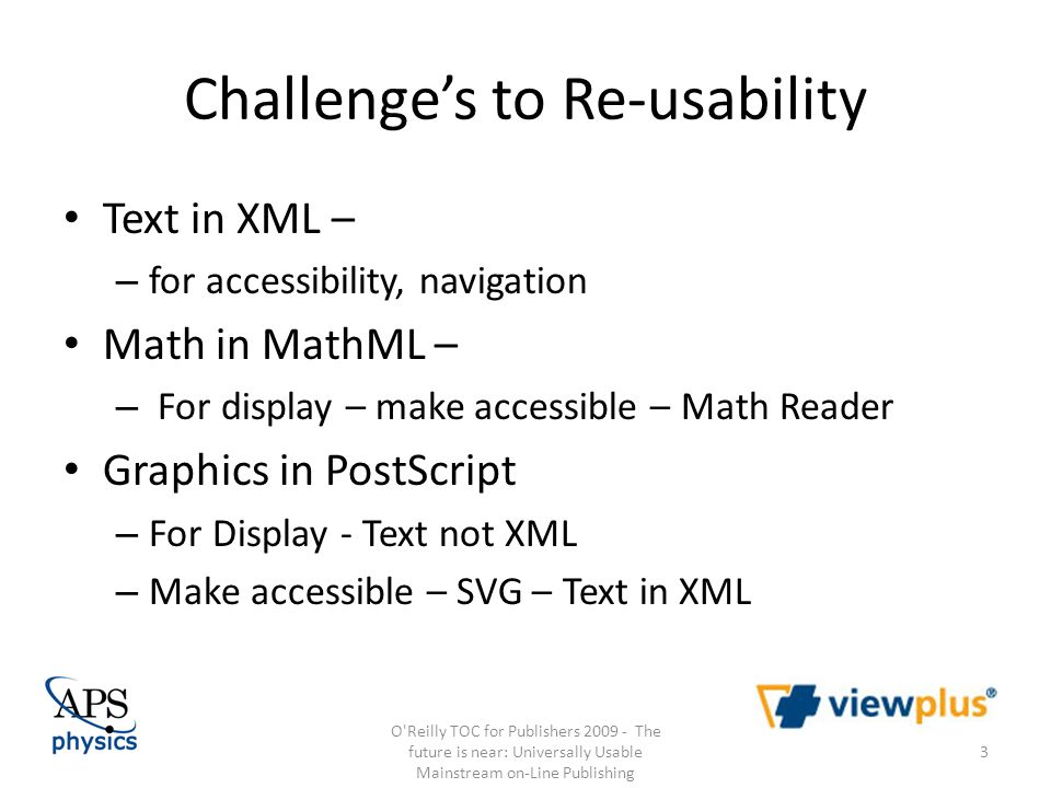 Challenges to Re-usability Text in XML – – for accessibility, navigation Math in MathML – – For display – make accessible – Math Reader Graphics in PostScript – For Display - Text not XML – Make accessible – SVG – Text in XML O Reilly TOC for Publishers The future is near: Universally Usable Mainstream on-Line Publishing 3