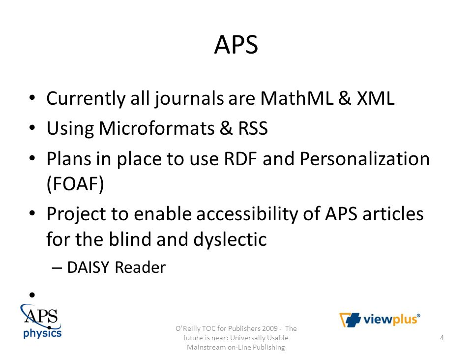 APS Currently all journals are MathML & XML Using Microformats & RSS Plans in place to use RDF and Personalization (FOAF) Project to enable accessibility of APS articles for the blind and dyslectic – DAISY Reader O Reilly TOC for Publishers 2009 - The future is near: Universally Usable Mainstream on-Line Publishing 4