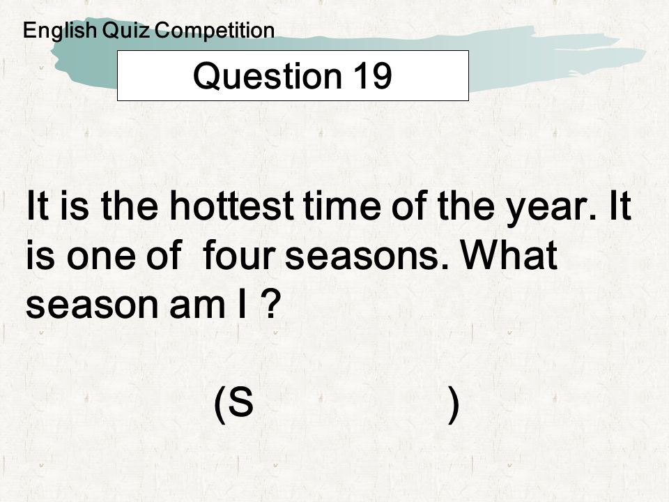 Question 19 It is the hottest time of the year. It is one of four seasons.