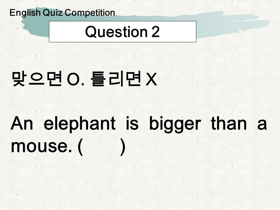 Question 2 O. X An elephant is bigger than a mouse. ( ) English Quiz Competition