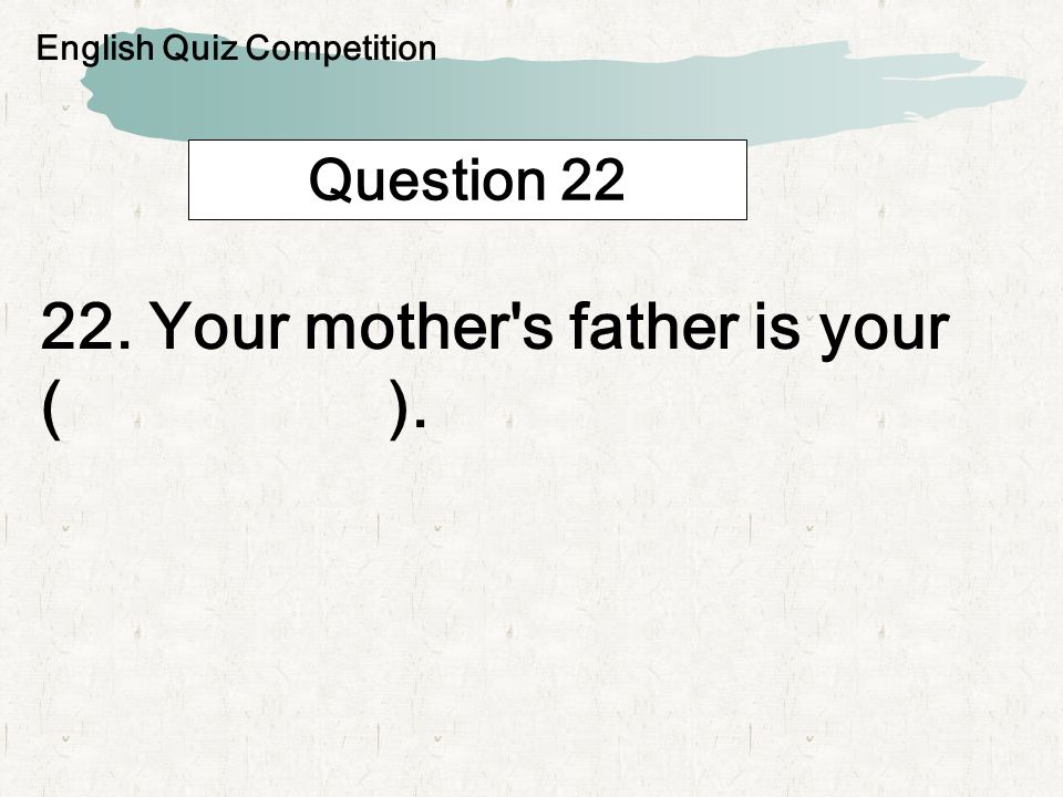 Question 22 22. Your mother s father is your ( ). English Quiz Competition