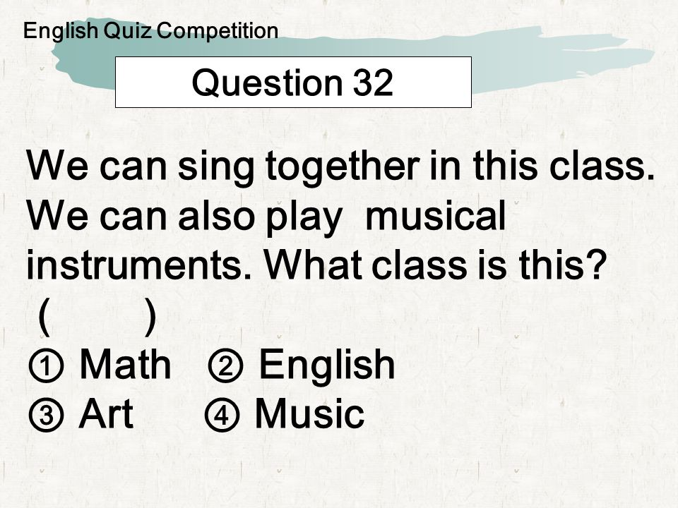 Question 32 We can sing together in this class. We can also play musical instruments.