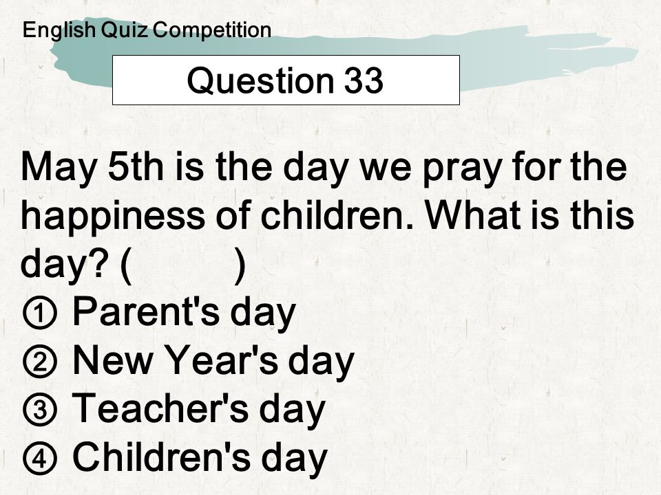 Question 33 May 5th is the day we pray for the happiness of children. What is this day? ( ) Parent's day New Year's day Teacher's day Children's day E