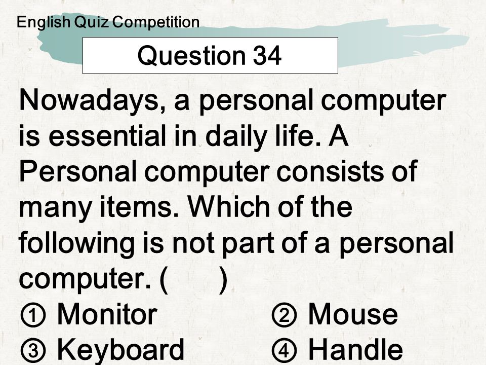 Question 34 Nowadays, a personal computer is essential in daily life. A Personal computer consists of many items. Which of the following is not part o