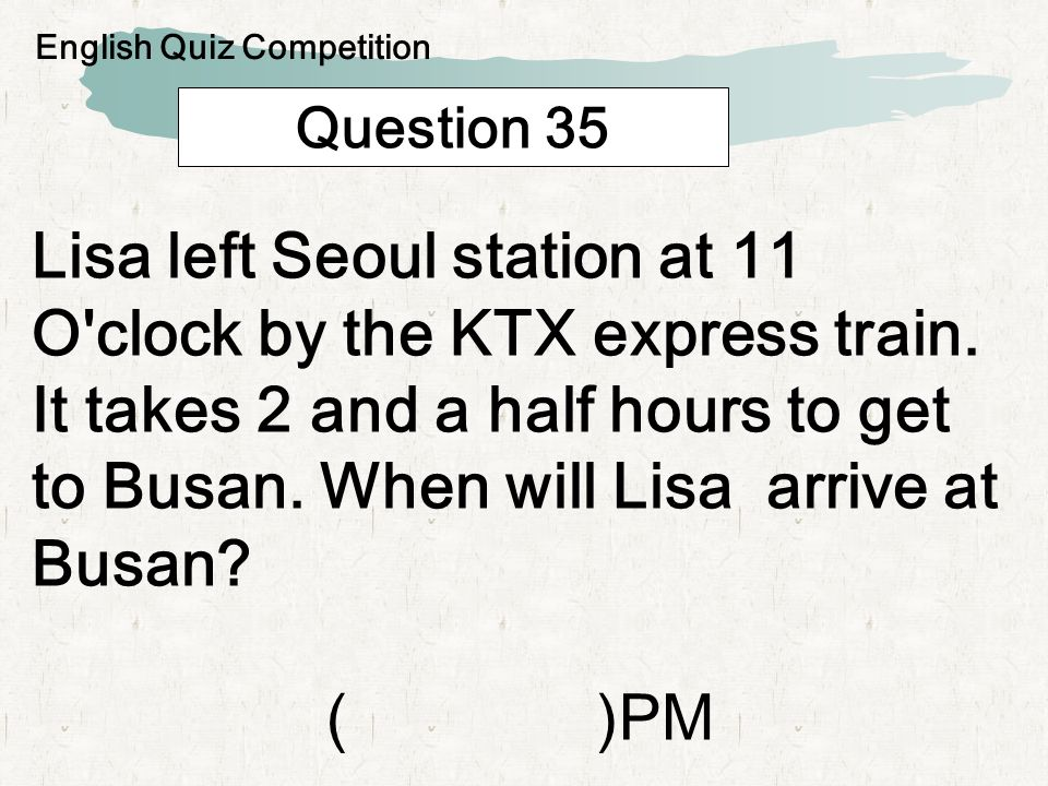 Question 35 Lisa left Seoul station at 11 O clock by the KTX express train.