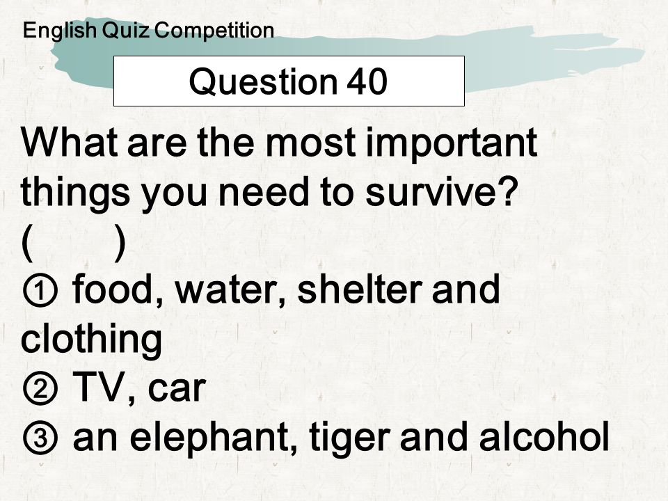 Question 40 What are the most important things you need to survive? ( ) food, water, shelter and clothing TV, car an elephant, tiger and alcohol Engli