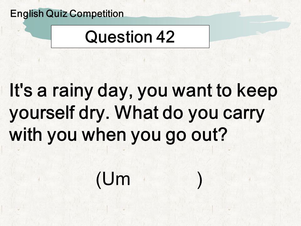 Question 42 It's a rainy day, you want to keep yourself dry. What do you carry with you when you go out? (Um ) English Quiz Competition