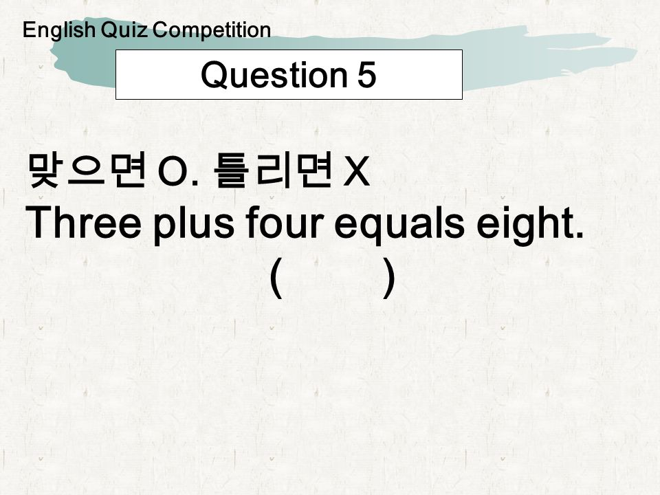 Question 5 O. X Three plus four equals eight. ( ) English Quiz Competition