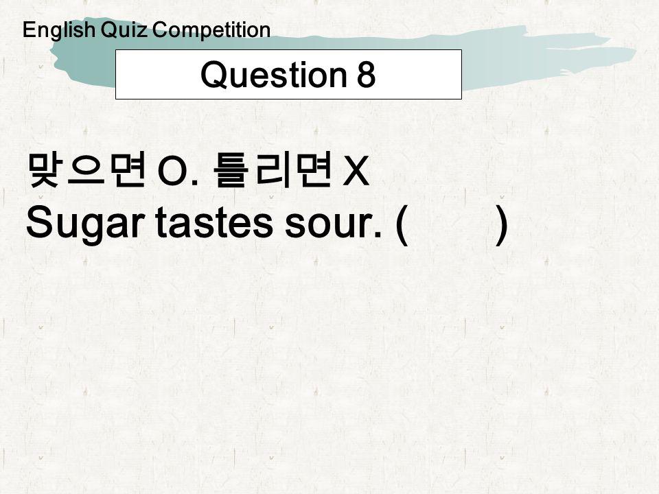 Question 8 O. X Sugar tastes sour. ( ) English Quiz Competition
