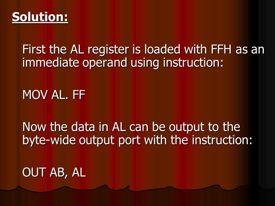 Solution: First the AL register is loaded with FFH as an immediate operand using instruction: MOV AL. FF Now the data in AL can be output to the byte-