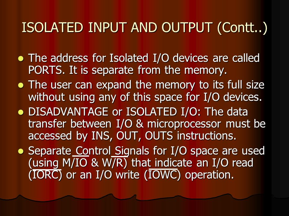 ISOLATED INPUT AND OUTPUT (Contt..) The address for Isolated I/O devices are called PORTS. It is separate from the memory. The address for Isolated I/