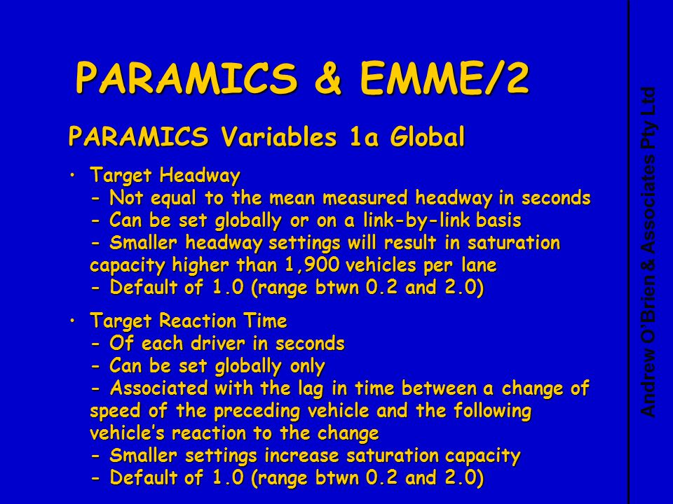 Andrew OBrien & Associates Pty Ltd PARAMICS & EMME/2 PARAMICS Variables 1a Global Target Headway - Not equal to the mean measured headway in seconds - Can be set globally or on a link-by-link basis - Smaller headway settings will result in saturation capacity higher than 1,900 vehicles per lane - Default of 1.0 (range btwn 0.2 and 2.0)Target Headway - Not equal to the mean measured headway in seconds - Can be set globally or on a link-by-link basis - Smaller headway settings will result in saturation capacity higher than 1,900 vehicles per lane - Default of 1.0 (range btwn 0.2 and 2.0) Target Reaction Time - Of each driver in seconds - Can be set globally only - Associated with the lag in time between a change of speed of the preceding vehicle and the following vehicles reaction to the change - Smaller settings increase saturation capacity - Default of 1.0 (range btwn 0.2 and 2.0)Target Reaction Time - Of each driver in seconds - Can be set globally only - Associated with the lag in time between a change of speed of the preceding vehicle and the following vehicles reaction to the change - Smaller settings increase saturation capacity - Default of 1.0 (range btwn 0.2 and 2.0)