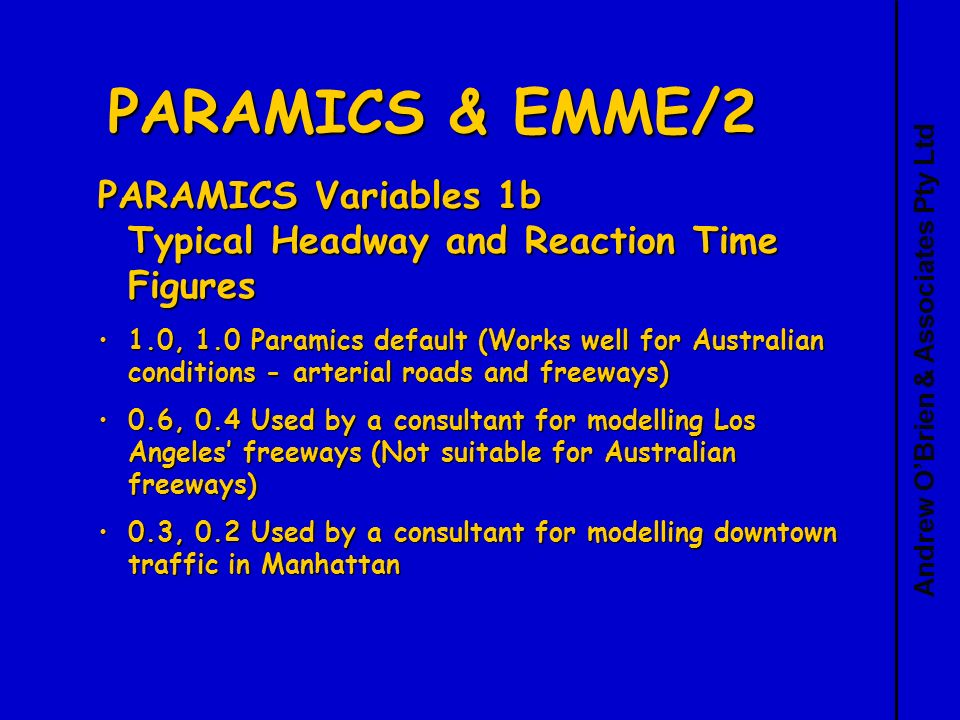 Andrew OBrien & Associates Pty Ltd PARAMICS & EMME/2 PARAMICS Variables 1b Typical Headway and Reaction Time Figures 1.0, 1.0 Paramics default (Works well for Australian conditions - arterial roads and freeways)1.0, 1.0 Paramics default (Works well for Australian conditions - arterial roads and freeways) 0.6, 0.4 Used by a consultant for modelling Los Angeles freeways (Not suitable for Australian freeways)0.6, 0.4 Used by a consultant for modelling Los Angeles freeways (Not suitable for Australian freeways) 0.3, 0.2 Used by a consultant for modelling downtown traffic in Manhattan0.3, 0.2 Used by a consultant for modelling downtown traffic in Manhattan
