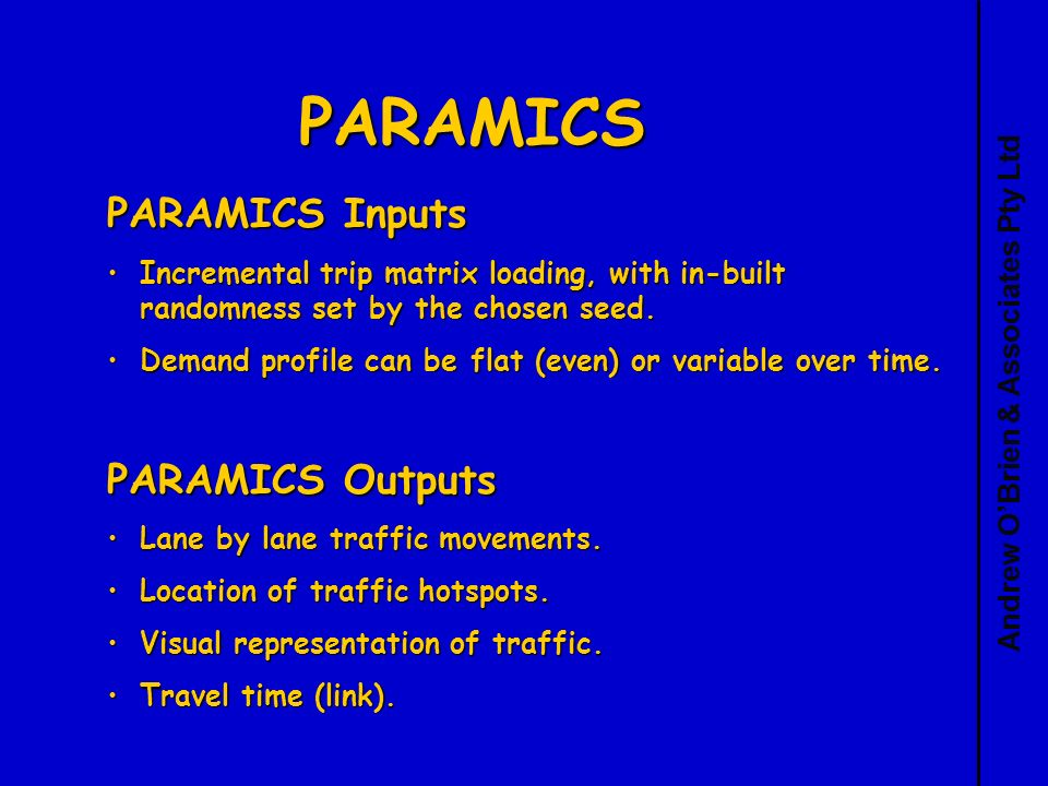 Andrew OBrien & Associates Pty Ltd PARAMICS PARAMICS Inputs Incremental trip matrix loading, with in-built randomness set by the chosen seed.Incremental trip matrix loading, with in-built randomness set by the chosen seed.