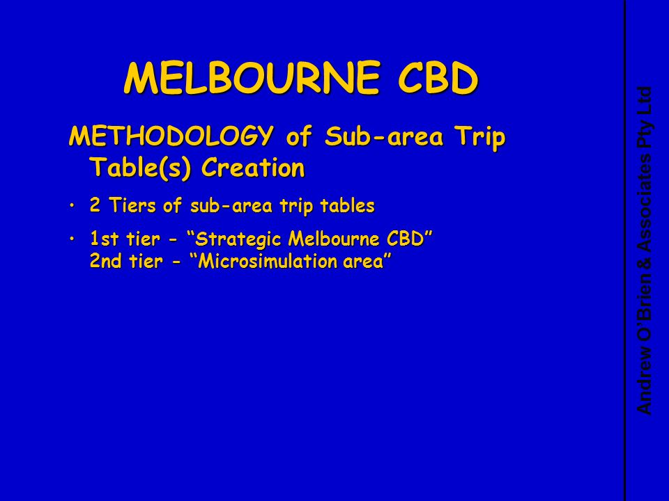 Andrew OBrien & Associates Pty Ltd MELBOURNE CBD METHODOLOGY of Sub-area Trip Table(s) Creation 2 Tiers of sub-area trip tables2 Tiers of sub-area trip tables 1st tier - Strategic Melbourne CBD 2nd tier - Microsimulation area1st tier - Strategic Melbourne CBD 2nd tier - Microsimulation area