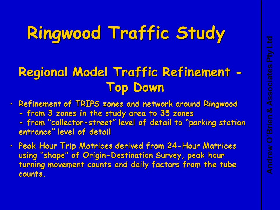 Andrew OBrien & Associates Pty Ltd Ringwood Traffic Study Regional Model Traffic Refinement - Top Down Refinement of TRIPS zones and network around Ringwood - from 3 zones in the study area to 35 zones - from collector-street level of detail to parking station entrance level of detailRefinement of TRIPS zones and network around Ringwood - from 3 zones in the study area to 35 zones - from collector-street level of detail to parking station entrance level of detail Peak Hour Trip Matrices derived from 24-Hour Matrices using shape of Origin-Destination Survey, peak hour turning movement counts and daily factors from the tube counts.Peak Hour Trip Matrices derived from 24-Hour Matrices using shape of Origin-Destination Survey, peak hour turning movement counts and daily factors from the tube counts.