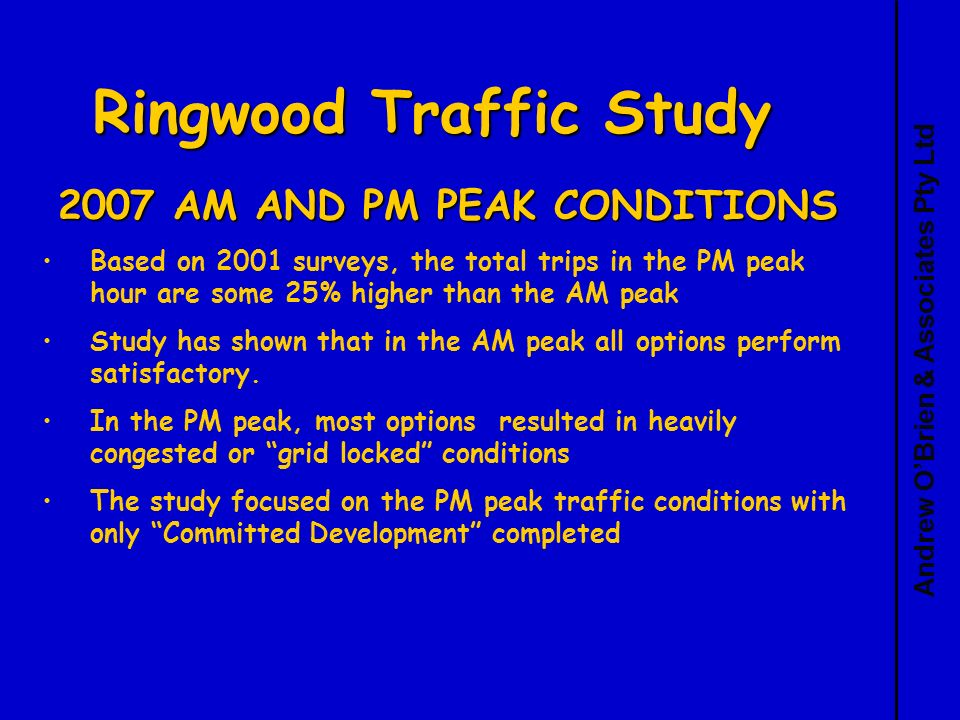Andrew OBrien & Associates Pty Ltd Ringwood Traffic Study 2007 AM AND PM PEAK CONDITIONS Based on 2001 surveys, the total trips in the PM peak hour are some 25% higher than the AM peak Study has shown that in the AM peak all options perform satisfactory.