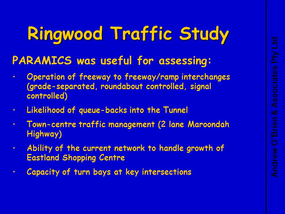 Andrew OBrien & Associates Pty Ltd Ringwood Traffic Study PARAMICS was useful for assessing: Operation of freeway to freeway/ramp interchanges (grade-separated, roundabout controlled, signal controlled) Likelihood of queue-backs into the Tunnel Town-centre traffic management (2 lane Maroondah Highway) Ability of the current network to handle growth of Eastland Shopping Centre Capacity of turn bays at key intersections
