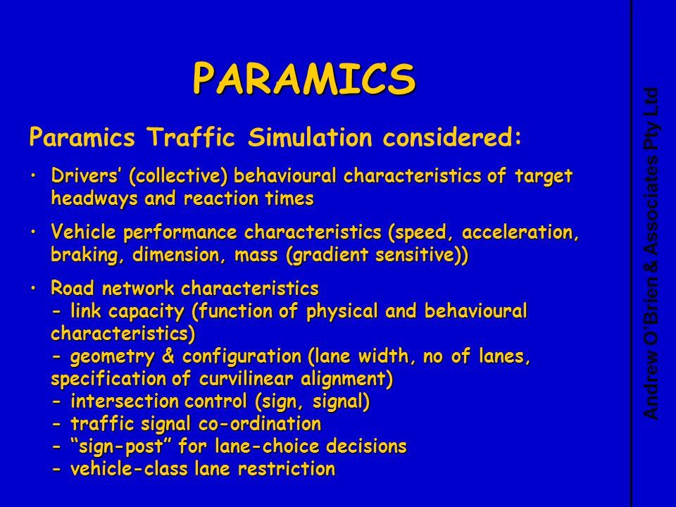 Andrew OBrien & Associates Pty Ltd PARAMICS Paramics Traffic Simulation considered: Drivers (collective) behavioural characteristics of target headways and reaction timesDrivers (collective) behavioural characteristics of target headways and reaction times Vehicle performance characteristics (speed, acceleration, braking, dimension, mass (gradient sensitive))Vehicle performance characteristics (speed, acceleration, braking, dimension, mass (gradient sensitive)) Road network characteristics - link capacity (function of physical and behavioural characteristics) - geometry & configuration (lane width, no of lanes, specification of curvilinear alignment) - intersection control (sign, signal) - traffic signal co-ordination - sign-post for lane-choice decisions - vehicle-class lane restrictionRoad network characteristics - link capacity (function of physical and behavioural characteristics) - geometry & configuration (lane width, no of lanes, specification of curvilinear alignment) - intersection control (sign, signal) - traffic signal co-ordination - sign-post for lane-choice decisions - vehicle-class lane restriction