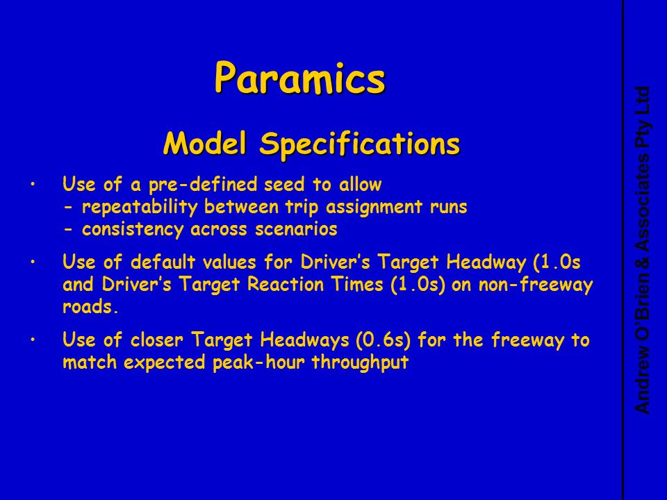 Andrew OBrien & Associates Pty Ltd Paramics Model Specifications Use of a pre-defined seed to allow - repeatability between trip assignment runs - consistency across scenarios Use of default values for Drivers Target Headway (1.0s and Drivers Target Reaction Times (1.0s) on non-freeway roads.