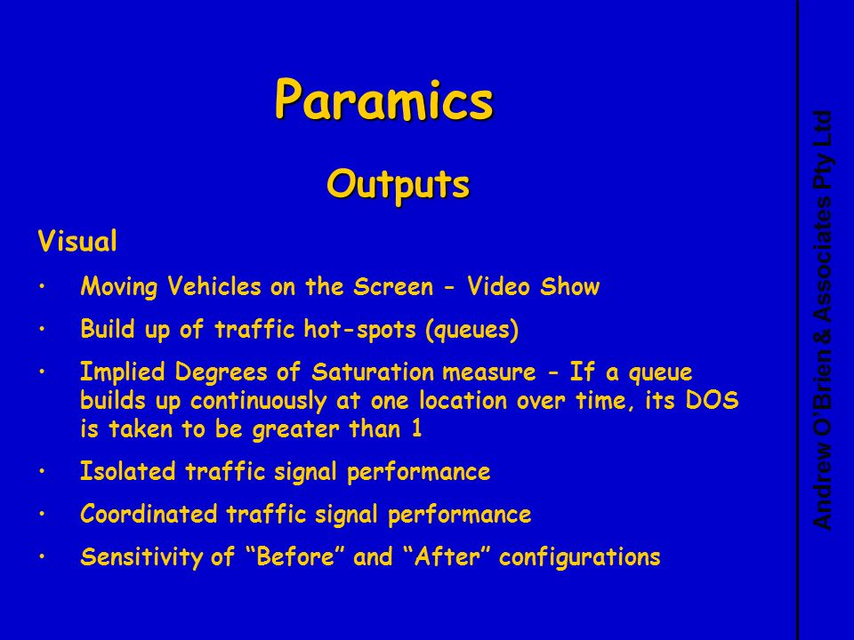 Andrew OBrien & Associates Pty Ltd Paramics Outputs Visual Moving Vehicles on the Screen - Video Show Build up of traffic hot-spots (queues) Implied Degrees of Saturation measure - If a queue builds up continuously at one location over time, its DOS is taken to be greater than 1 Isolated traffic signal performance Coordinated traffic signal performance Sensitivity of Before and After configurations