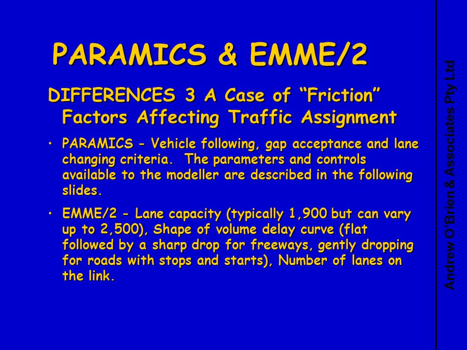 Andrew OBrien & Associates Pty Ltd PARAMICS & EMME/2 DIFFERENCES 3 A Case of Friction Factors Affecting Traffic Assignment PARAMICS - Vehicle following, gap acceptance and lane changing criteria.