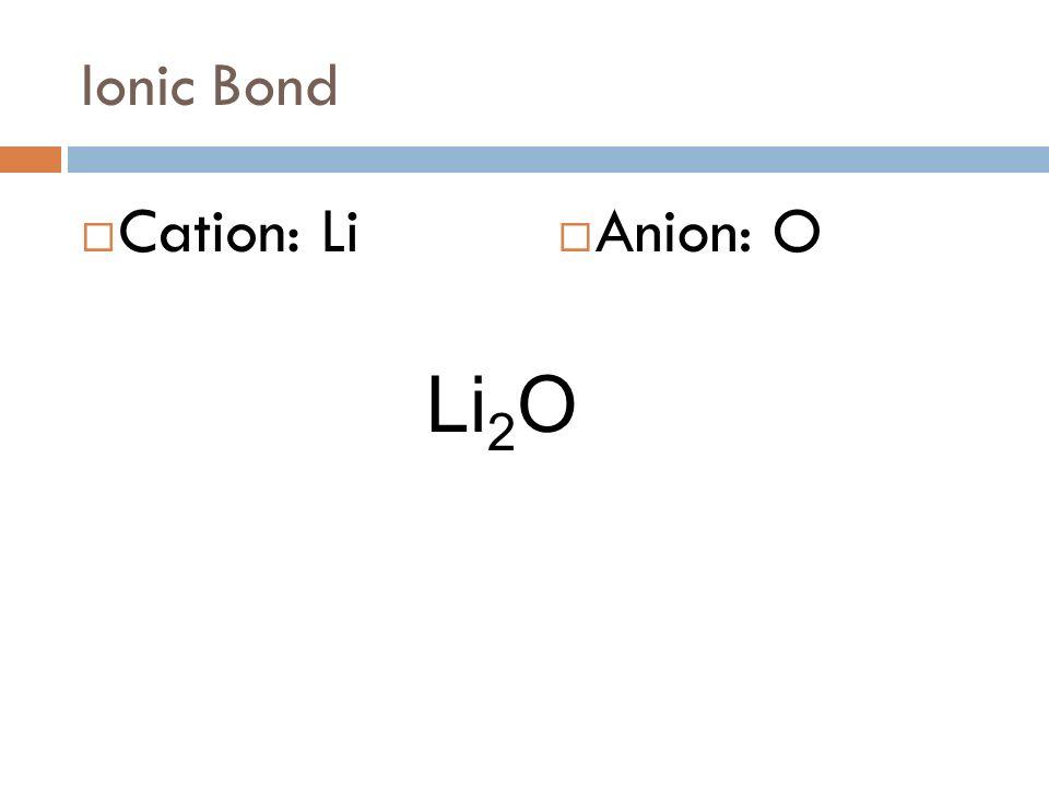 Ionic Bond Li + O 2- Cation: Li Anion: O