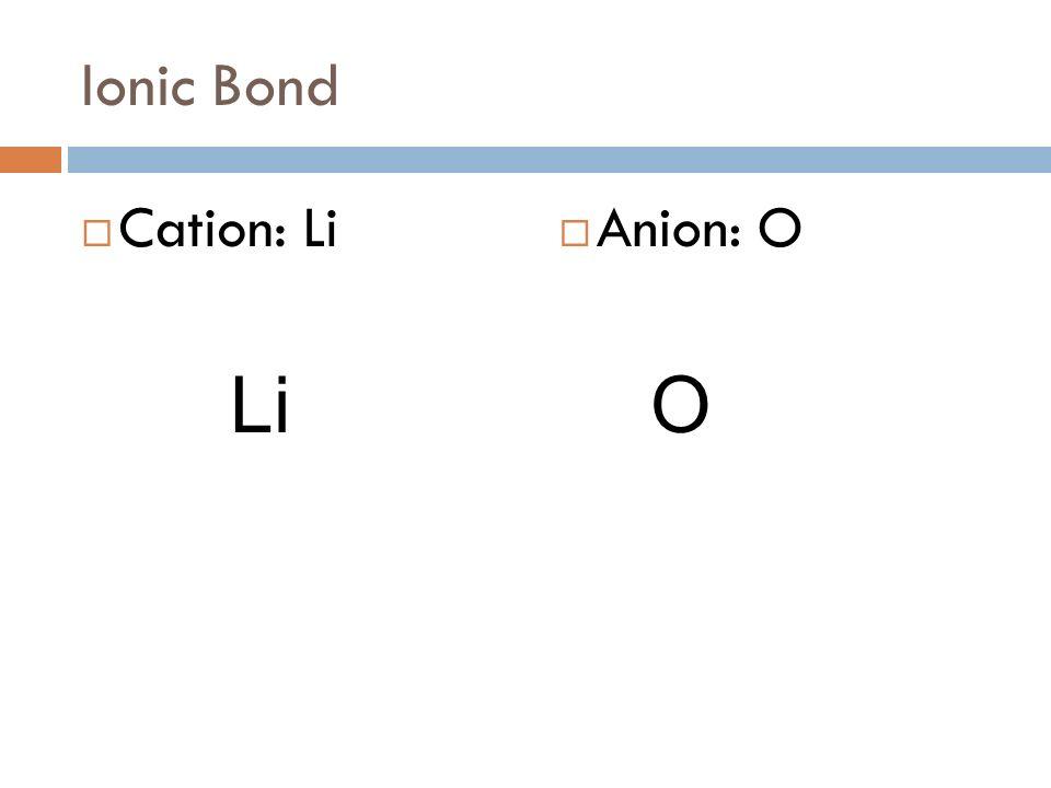 Ionic Bond Cation: Li Anion: O LiO