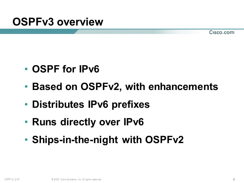 444 © 2002, Cisco Systems, Inc. All rights reserved.OSPFv3, 2/03 OSPFv3 overview OSPF for IPv6 Based on OSPFv2, with enhancements Distributes IPv6 pre