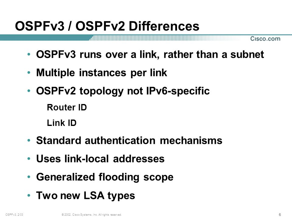 666 © 2002, Cisco Systems, Inc. All rights reserved.OSPFv3, 2/03 OSPFv3 / OSPFv2 Differences OSPFv3 runs over a link, rather than a subnet Multiple in