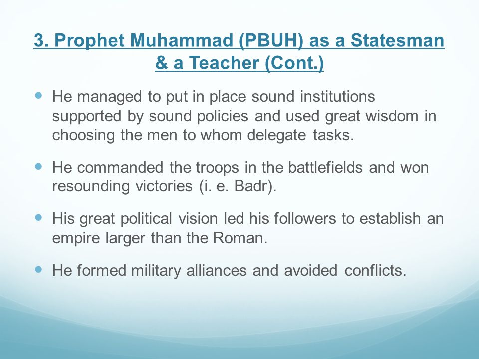 3. Prophet Muhammad (PBUH) as a Statesman & a Teacher (Cont.) He managed to put in place sound institutions supported by sound policies and used great