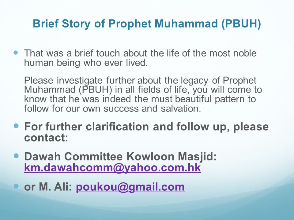 Brief Story of Prophet Muhammad (PBUH) That was a brief touch about the life of the most noble human being who ever lived. Please investigate further