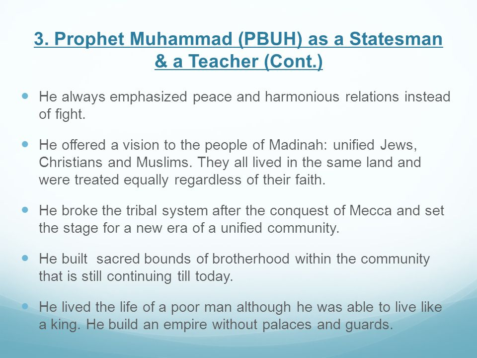 3. Prophet Muhammad (PBUH) as a Statesman & a Teacher (Cont.) He always emphasized peace and harmonious relations instead of fight. He offered a visio