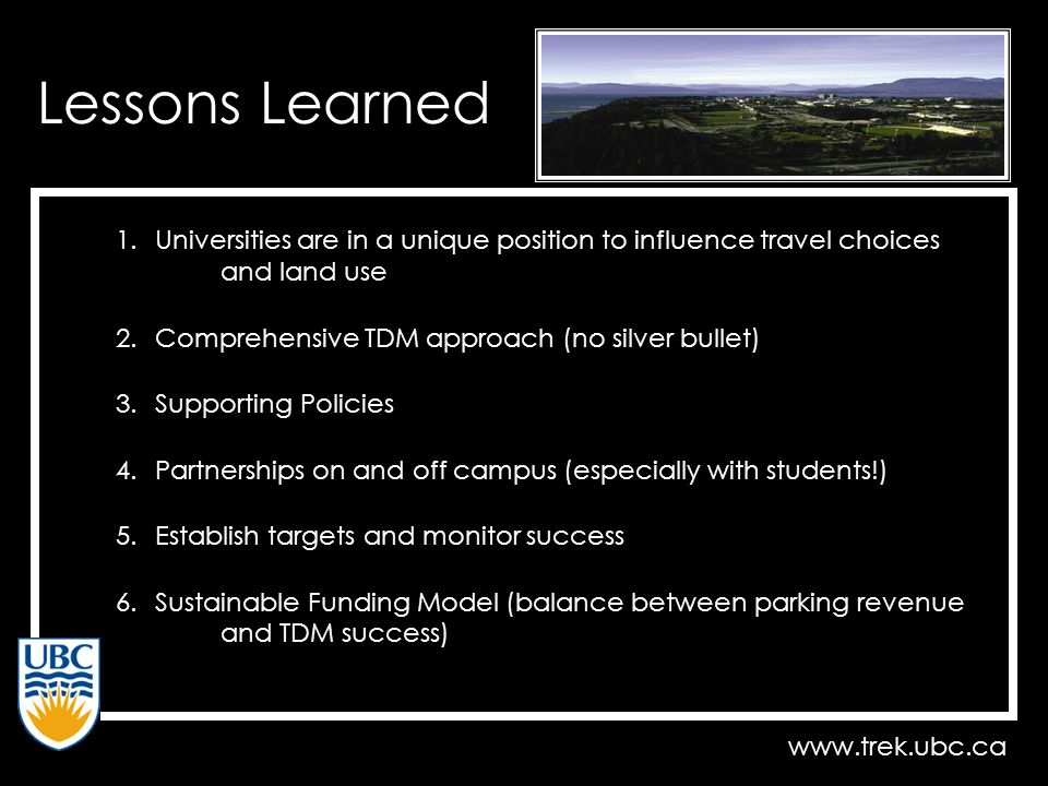 www.trek.ubc.ca Lessons Learned 1.Universities are in a unique position to influence travel choices and land use 2.Comprehensive TDM approach (no silver bullet) 3.Supporting Policies 4.Partnerships on and off campus (especially with students!) 5.Establish targets and monitor success 6.Sustainable Funding Model (balance between parking revenue and TDM success)