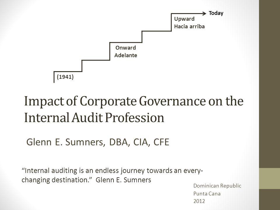 Impact of Corporate Governance on the Internal Audit Profession Glenn E. Sumners, DBA, CIA, CFE Upward Hacia arriba Onward Adelante (1941) Internal au