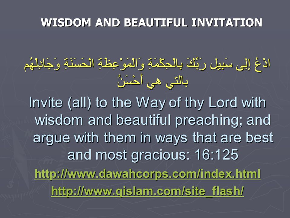 WISDOM AND BEAUTIFUL INVITATION ادْعُ إِلِى سَبِيلِ رَبِّكَ بِالْحِكْمَةِ وَالْمَوْعِظَةِ الْحَسَنَةِ وَجَادِلْهُم بالتي هي أَحْسَنُ Invite (all) to the Way of thy Lord with wisdom and beautiful preaching; and argue with them in ways that are best and most gracious: 16:125 http://www.dawahcorps.com/index.html http://www.qislam.com/site_flash/