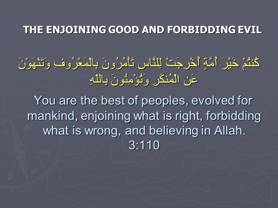 THE ENJOINING GOOD AND FORBIDDING EVIL كُنتُمْ خَيْرَ أُمَّةٍ أُخْرِجَتْ لِلنَّاسِ تَأْمُرُونَ بِالْمَعْرُوفِ وَتَنْهَوْنَ عَنِ الْمُنكَرِ وَتُؤْمِنُونَ بِاللّهِ You are the best of peoples, evolved for mankind, enjoining what is right, forbidding what is wrong, and believing in Allah.