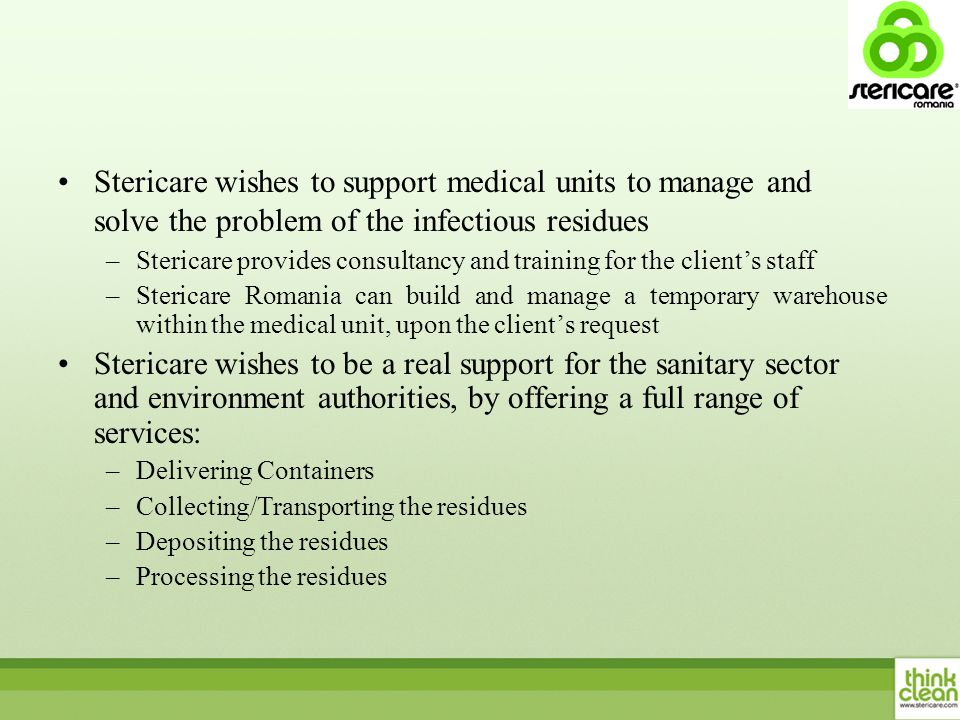 Stericare wishes to support medical units to manage and solve the problem of the infectious residues –Stericare provides consultancy and training for the clients staff –Stericare Romania can build and manage a temporary warehouse within the medical unit, upon the clients request Stericare wishes to be a real support for the sanitary sector and environment authorities, by offering a full range of services: –Delivering Containers –Collecting/Transporting the residues –Depositing the residues –Processing the residues