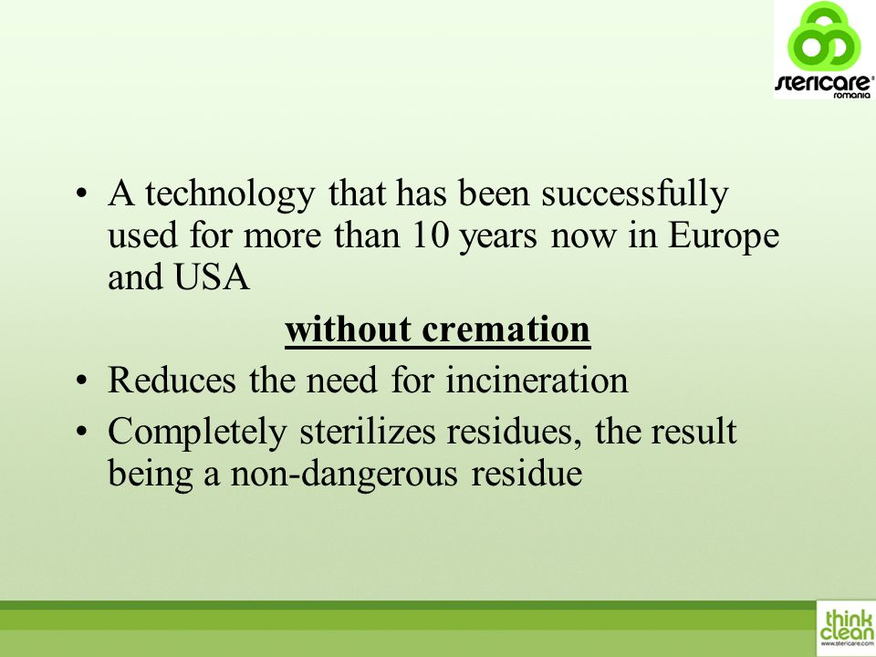 A technology that has been successfully used for more than 10 years now in Europe and USA without cremation Reduces the need for incineration Completely sterilizes residues, the result being a non-dangerous residue