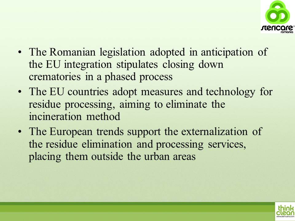 The Romanian legislation adopted in anticipation of the EU integration stipulates closing down crematories in a phased process The EU countries adopt measures and technology for residue processing, aiming to eliminate the incineration method The European trends support the externalization of the residue elimination and processing services, placing them outside the urban areas