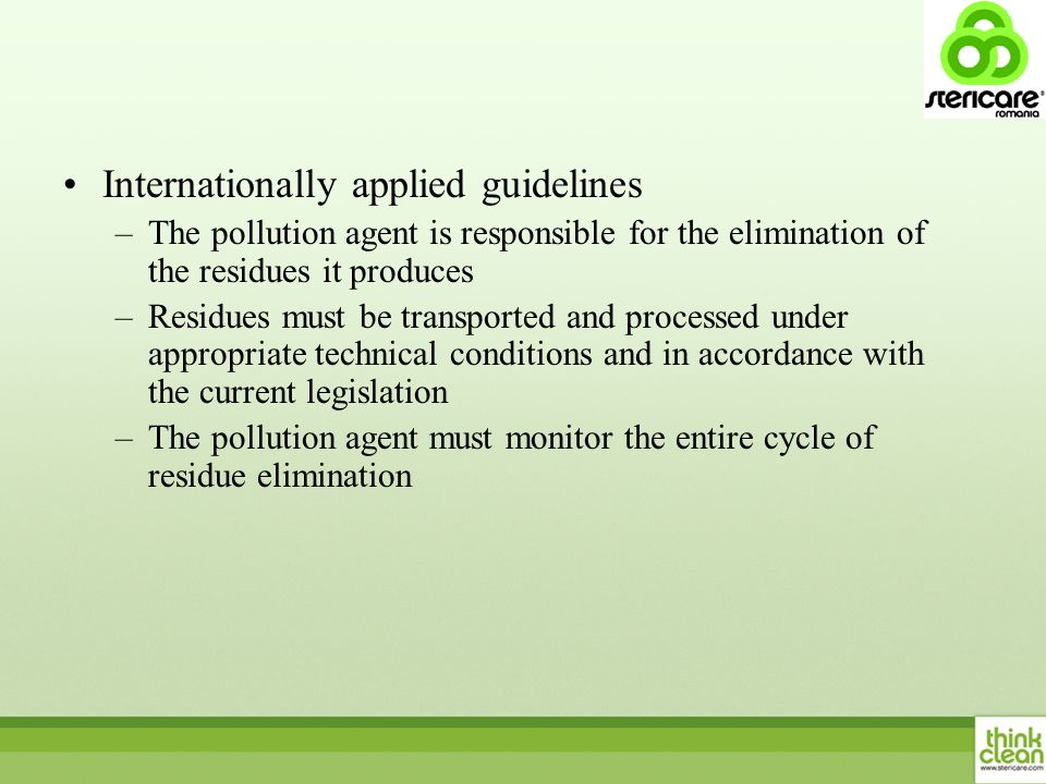 Internationally applied guidelines –The pollution agent is responsible for the elimination of the residues it produces –Residues must be transported and processed under appropriate technical conditions and in accordance with the current legislation –The pollution agent must monitor the entire cycle of residue elimination