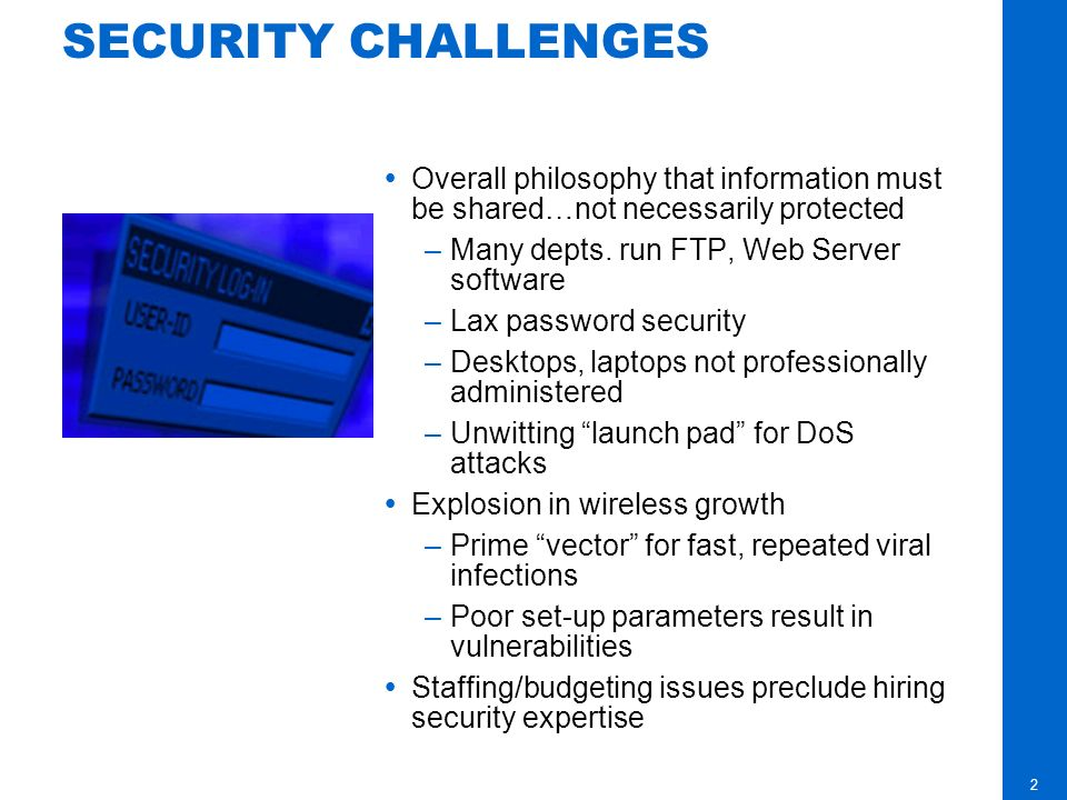 2 SECURITY CHALLENGES Overall philosophy that information must be shared…not necessarily protected –Many depts.