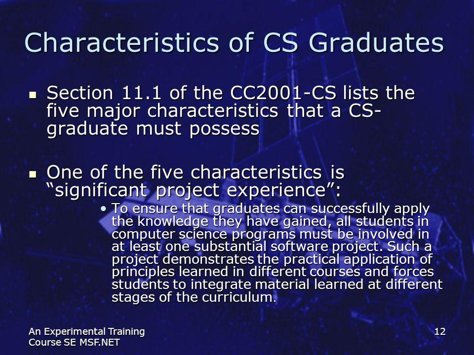 An Experimental Training Course SE MSF.NET 12 Characteristics of CS Graduates Section 11.1 of the СС2001-CS lists the five major characteristics that