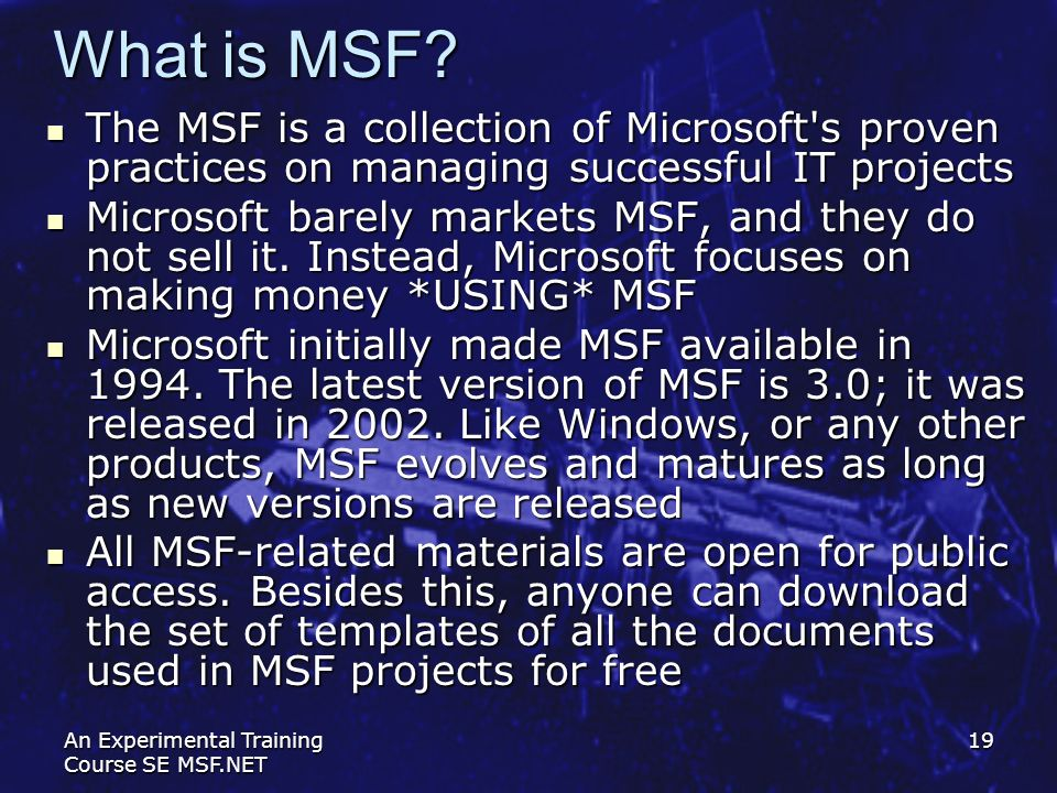 An Experimental Training Course SE MSF.NET 19 What is MSF? The MSF is a collection of Microsoft's proven practices on managing successful IT projects